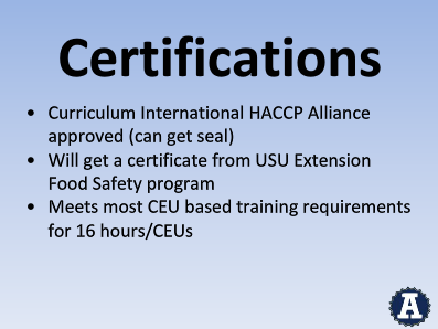 Certifications - Curriculum Internation HACCP Alliance apprved (can get seal) - Will get a certificate from USU Extension Food Safety program Meets most CEU based Training Requirements for 16 hours/CEUs