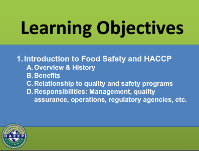 Learning Objectives 1. Introduction to Food Safety and HACCP A. Overview & History B. Benefits C. Relationship to quality and safety programs D. Responsibilities: Management, quality assurance, operations, regulatory agencies, etc.
