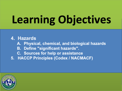 """Learning Objectives 4. Hazards A. Physical, chemical, and biological hazards B. Define """"significant hazards"""". C. Sources for help or assistance 5. HACCP Principles (Codex/NACMACF)"""