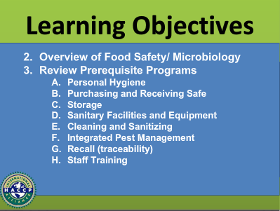 Learning Objectives 2. Overview of Food Safety/Microbiology 3. Review of Prerequisite Programs A. Personal Hygiene B. Purchasing and Receiving Safe C. Storage D. Sanitary Facilities and Equipment E. Cleaning and Sanitizing F. Integrated Pest Management G. Recall (traceability) H. Staff Training